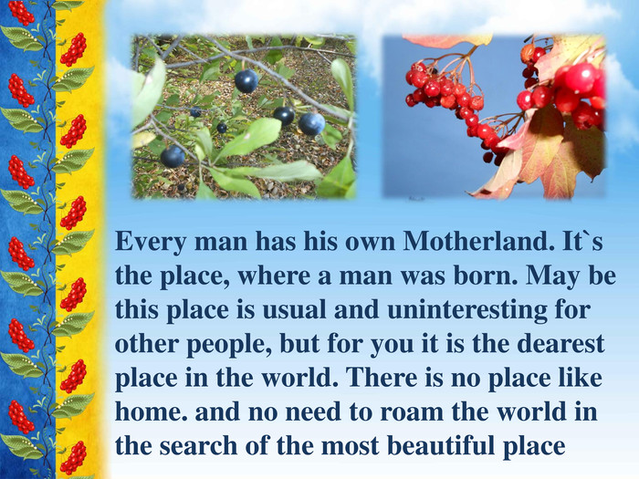 Every man has his own Motherland. It`s the place, where a man was born. May be this place is usual and uninteresting for other people, but for you it is the dearest place in the world. There is no place like home. and no need to roam the world in the search of the most beautiful place
