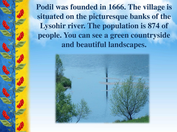 Podil was founded in 1666. The village is situated on the picturesque banks of the Lysohir river. The population is 874 of people. You can see a green countryside and beautiful landscapes.