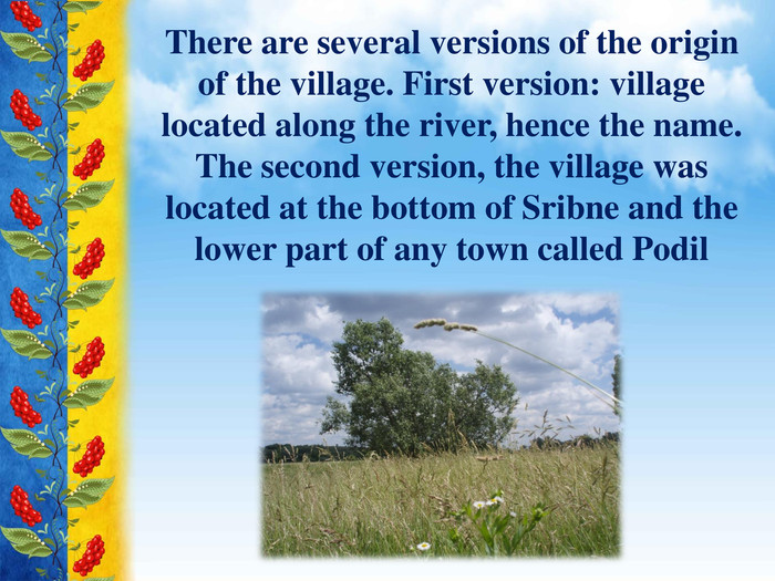 There are several versions of the origin of the village. First version: village located along the river, hence the name. The second version, the village was located at the bottom of Sribne and the lower part of any town called Podil