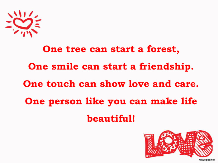 One tree can start a forest,One smile can start a friendship.One touch can show love and care.One person like you can make life beautiful!