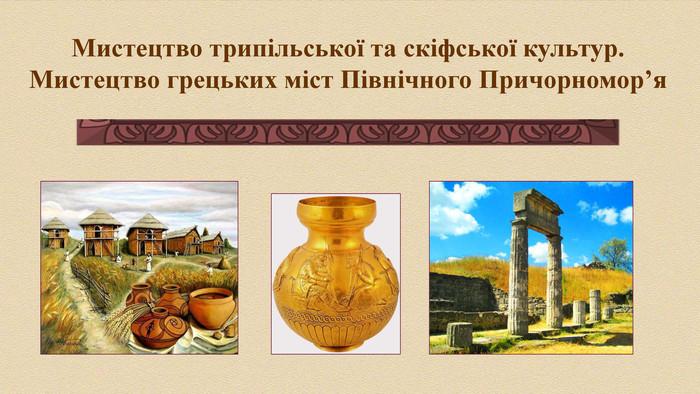 Мистецтво трипільської та скіфської культур. Мистецтво грецьких міст Північного  Причорномор я 2be453c5af9c0