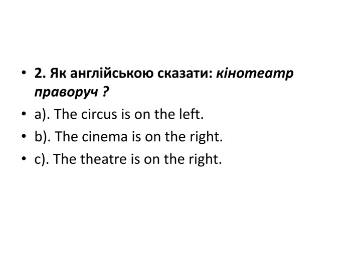 2. Як англійською сказати: кінотеатр праворуч ?a). The circus is on the left.b). The cinema is on the right.c). The theatre is on the right.