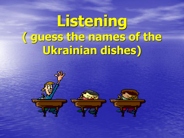 Listening( guess the names of the Ukrainian dishes)