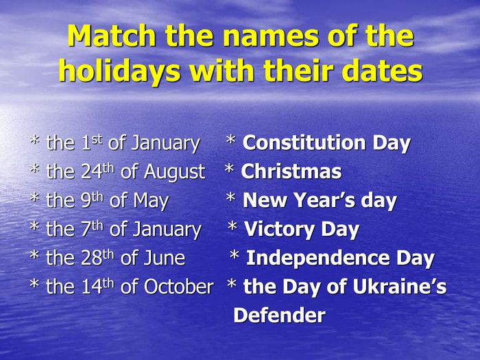 Match the names of the holidays with their dates * the 1st of January    * Constitution Day * the 24th of August   * Christmas * the 9th of May         * New Year's day * the 7th of January    * Victory Day * the 28th of June       * Independence Day * the 14th of October  * the Day of Ukraine's                                    Defender