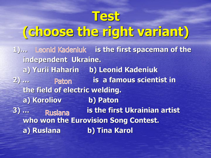 Test(choose the right variant) 1)…                                 is the first spaceman of the       independent  Ukraine.      a) Yurii Haharin     b) Leonid Kadeniuk 2) …                               is  a famous scientist in      the field of electric welding.      a) Koroliov             b) Paton 3) …                            is the first Ukrainian artist      who won the Eurovision Song Contest.      a) Ruslana             b) Tina Karol