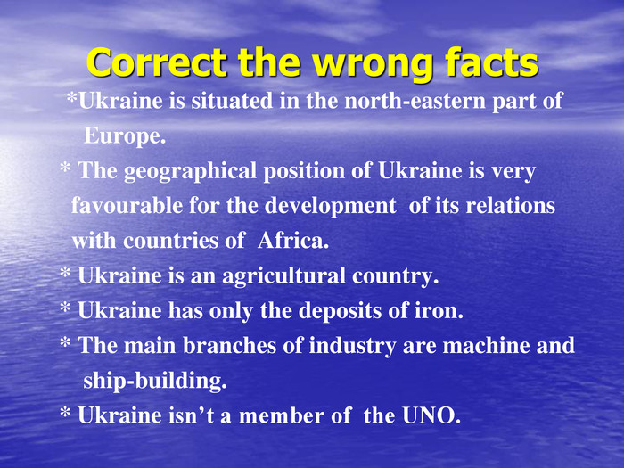 Correct the wrong facts *Ukraine is situated in the north-eastern part of       Europe.  * The geographical position of Ukraine is very     favourable for the development  of its relations     with countries of  Africa.  * Ukraine is an agricultural country.  * Ukraine has only the deposits of iron.  * The main branches of industry are machine and       ship-building.           * Ukraine isn't a member of  the UNO.