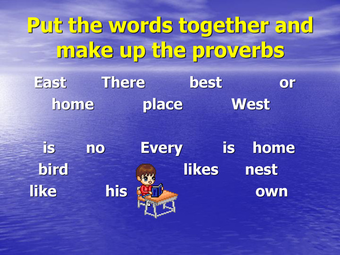 Put the words together and make up the proverbs    East        There          best             or