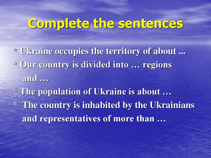 Complete the sentences * Ukraine occupies the territory of about ... * Our country is divided into … regions      and … * The population of Ukraine is about … *  The country is inhabited by the Ukrainians     and representatives of more than …