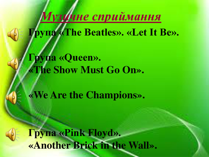 Музичне сприймання  Група «The Beatles». «Let It Be».   Група «Queen».  «The Show Must Go On».   «We Are the Champions».    Група «Pink Floyd».  «Another Brick in the Wall».