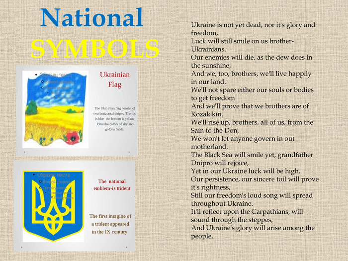 National SYMBOLSUkraine is not yet dead, nor it's glory and freedom,Luck will still smile on us brother-Ukrainians. Our enemies will die, as the dew does in the sunshine,And we, too, brothers, we'll live happily in our land. We'll not spare either our souls or bodies to get freedom. And we'll prove that we brothers are of Kozak kin. We'll rise up, brothers, all of us, from the Sain to the Don,We won't let anyone govern in out motherland. The Black Sea will smile yet, grandfather Dnipro will rejoice,Yet in our Ukraine luck will be high. Our persistence, our sincere toil will prove it's rightness,Still our freedom's loud song will spread throughout Ukraine. It'll reflect upon the Carpathians, will sound through the steppes,And Ukraine's glory will arise among the people.