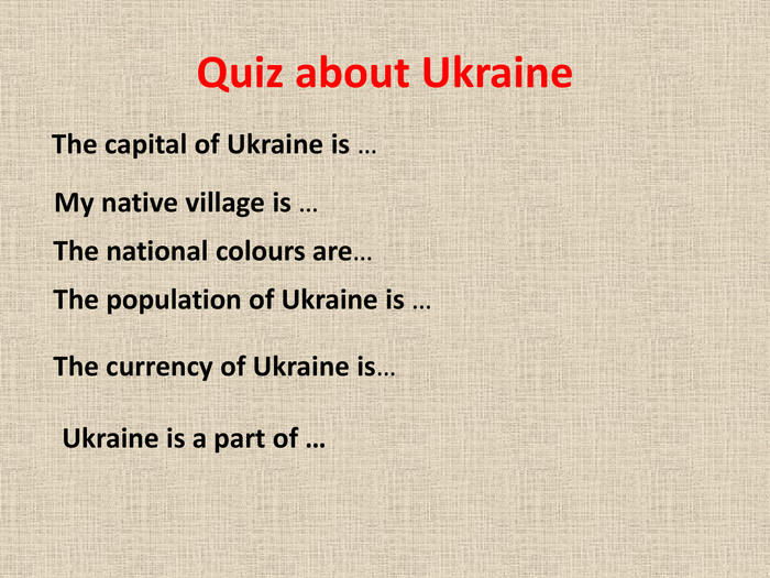 Quiz about Ukraine	The capital of Ukraine is … My native village is …The national colours are…The population of Ukraine is …The currency of Ukraine is…Ukraine is a part of …
