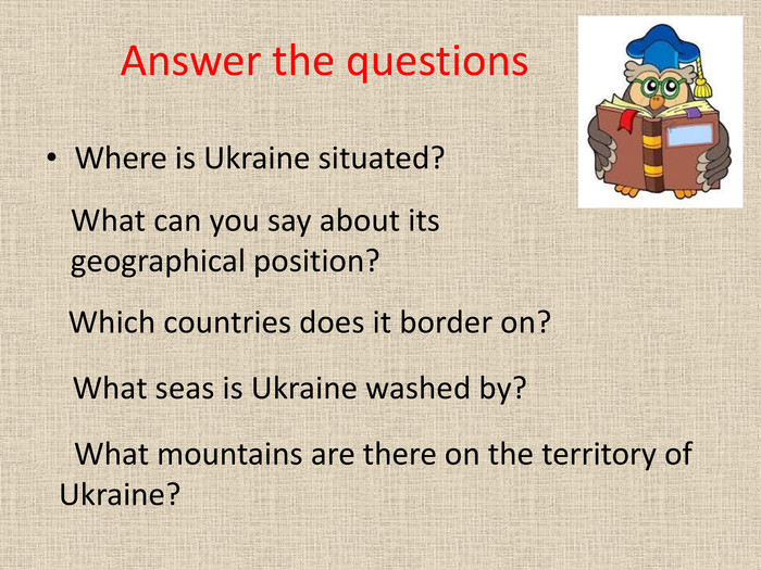Answer the questions. Where is Ukraine situated?What can you say about its geographical position? Which countries does it border on? What seas is Ukraine washed by? What mountains are there on the territory of Ukraine?