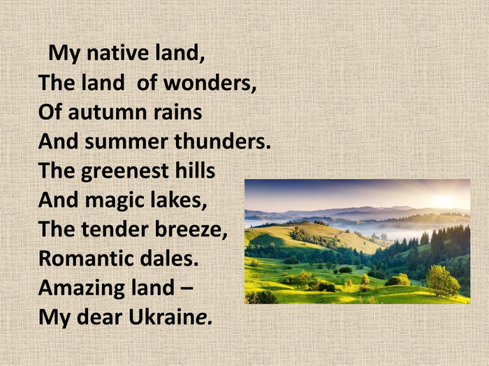 My native land, The land of wonders, Of autumn rains And summer thunders. The greenest hills And magic lakes, The tender breeze, Romantic dales. Amazing land – My dear Ukraine.