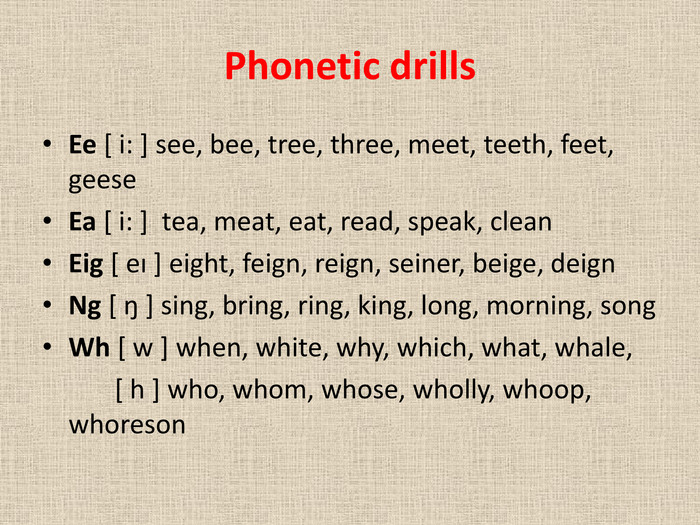 Phonetic drills. Ee [ i: ] see, bee, tree, three, meet, teeth, feet, geese. Ea [ i: ] tea, meat, eat, read, speak, clean. Eig [ eı ] eight, feign, reign, seiner, beige, deign. Ng [ ŋ ] sing, bring, ring, king, long, morning, song. Wh [ w ] when, white, why, which, what, whale, [ h ] who, whom, whose, wholly, whoop, whoreson