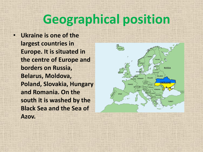 Geographical position. Ukraine is one of the largest countries in Europe. It is situated in the centre of Europe and borders on Russia, Belarus, Moldova, Poland, Slovakia, Hungary and Romania. On the south it is washed by the Black Sea and the Sea of Azov.