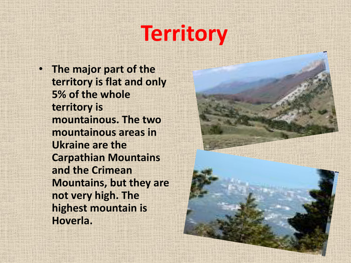 Territory. The major part of the territory is flat and only 5% of the whole territory is mountainous. The two mountainous areas in Ukraine are the Carpathian Mountains and the Crimean Mountains, but they are not very high. The highest mountain is Hoverla.