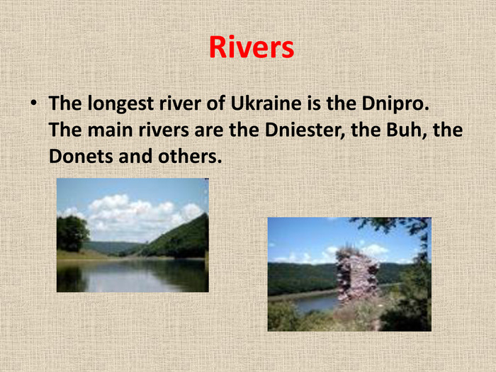 Rivers The longest river of Ukraine is the Dnipro. The main rivers are the Dniester, the Buh, the Donets and others.
