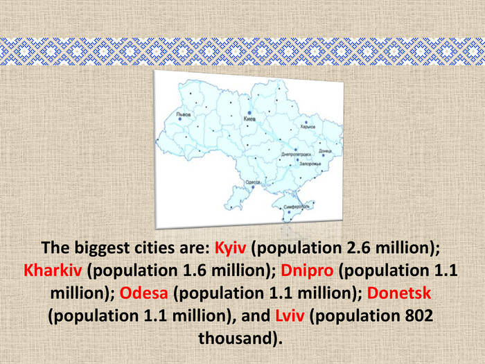 The biggest cities are: Kyiv (population 2.6 million); Kharkiv (population 1.6 million); Dnipro (population 1.1 million); Odesa (population 1.1 million); Donetsk (population 1.1 million), and Lviv (population 802 thousand).