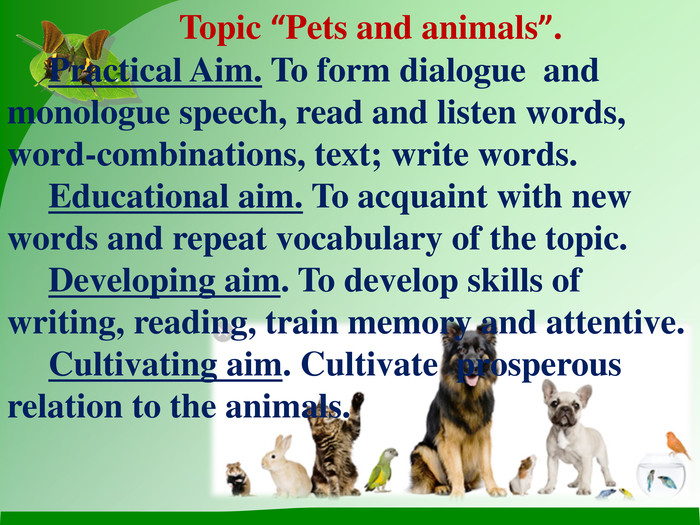"Topic ""Pets and animals"".  Practical Aim. To form dialogue  and monologue speech, read and listen words, word-combinations, text; write words. Educational aim. To acquaint with new words and repeat vocabulary of the topic. Developing aim. To develop skills of writing, reading, train memory and attentive.  Cultivating aim. Cultivate  prosperous relation to the animals."