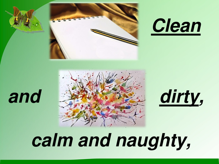 Clean and dirty, calm and naughty,