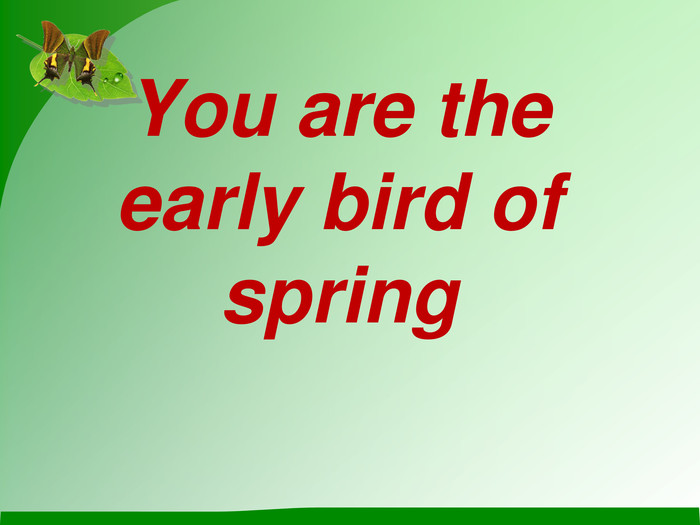 You are the early bird of spring