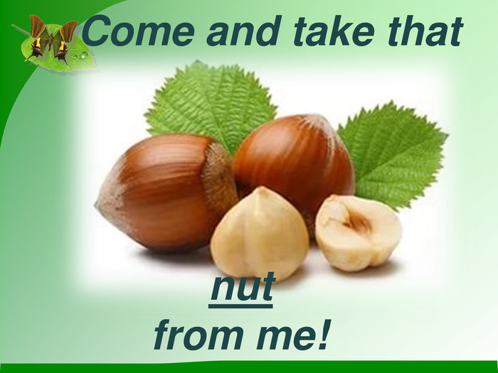 Come and take that  nut from me!