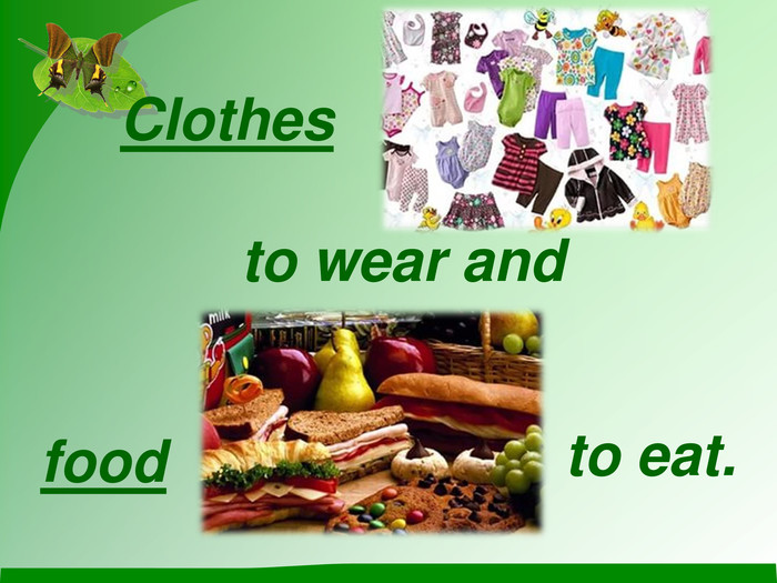Clothes to wear and  food  to eat.