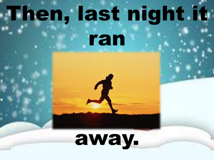 Then, last night it ran away.