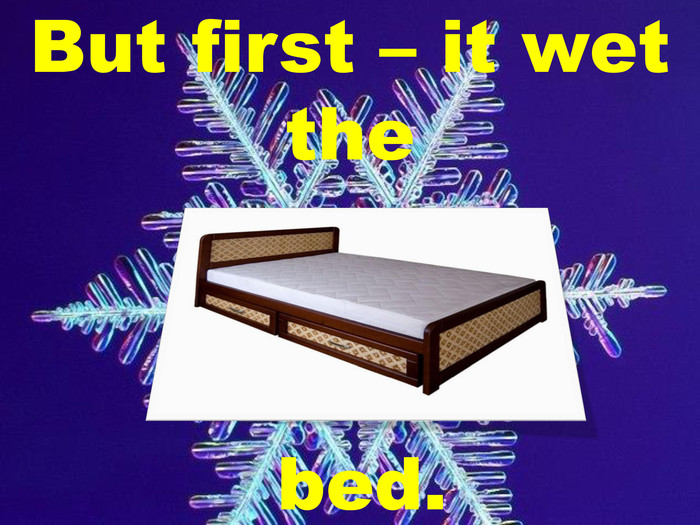 But first – it wet the bed.