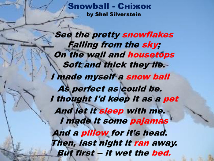 Snowball - Сніжокby Shel Silverstein. See the pretty snowflakes. Falling from the sky;On the wall and housetops. Soft and thick they lie. I made myself a snow ball. Аs perfect as could be. I thought I'd keep it as a pet. Аnd let it sleep with me. I made it some pajamas. Аnd a pillow for it's head. Then, last night it ran away. But first -- it wet the bed.