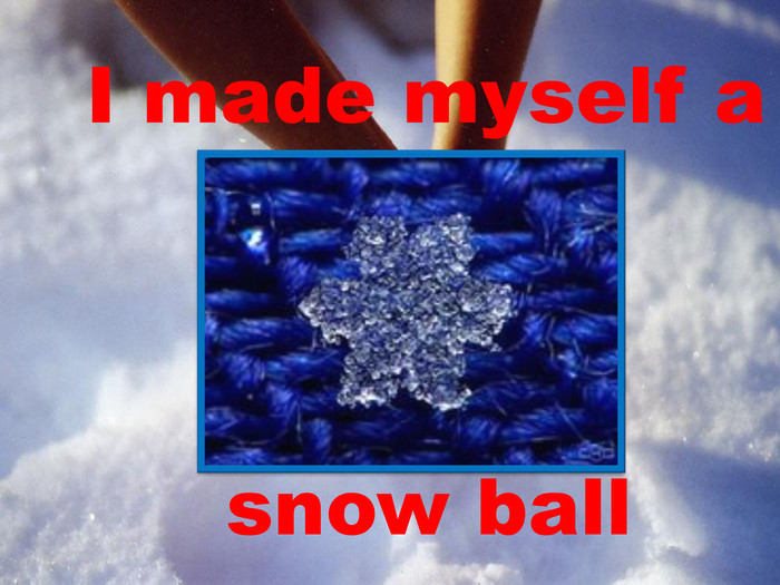 I made myself a snow ball