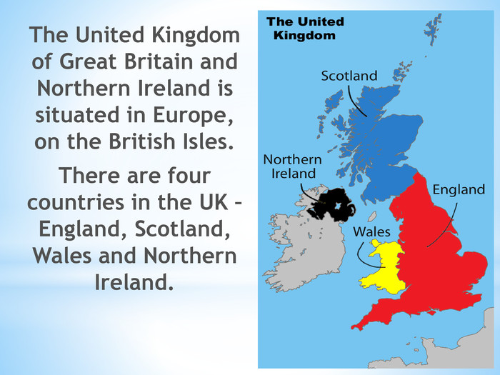 The United Kingdom of Great Britain and Northern Ireland is situated in Europe, on the British Isles. There are four countries in the UK – England, Scotland, Wales and Northern Ireland.