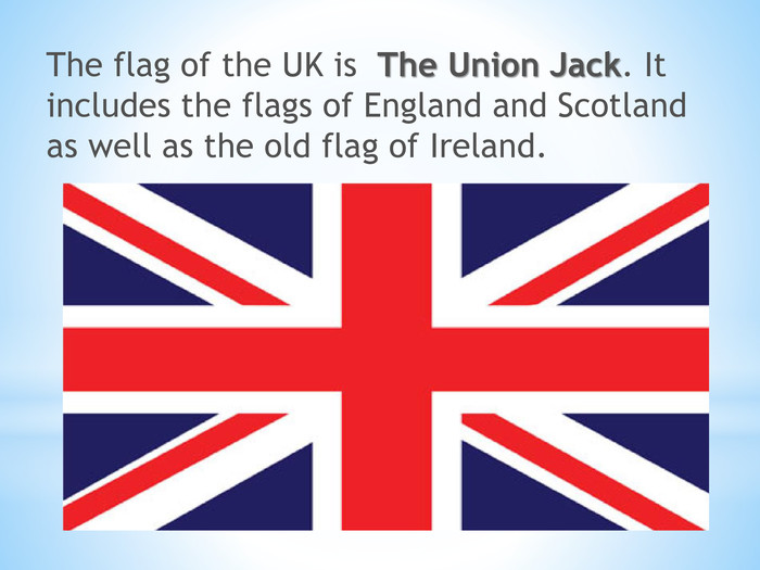 The flag of the UK is The Union Jack. It includes the flags of England and Scotland as well as the old flag of Ireland.