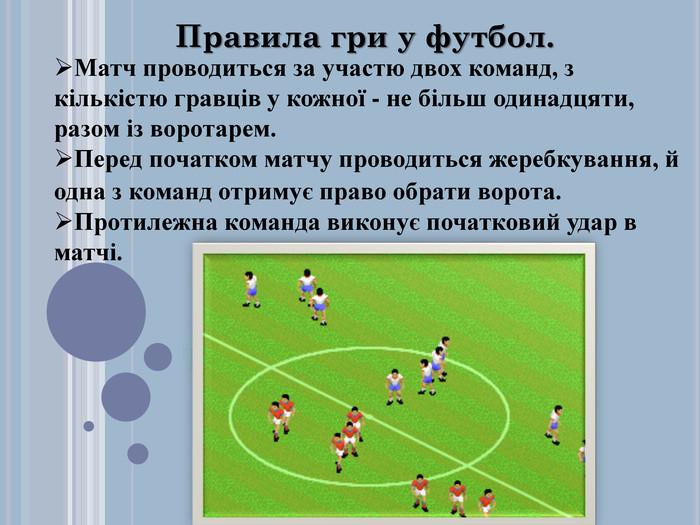Текст и рисунки. Правила гри у футбол. Матч проводиться за участю двох команд, з кількістю гравців у кожної - не більш одинадцяти, разом із воротарем. Перед початком матчу проводиться жеребкування, й одна з команд отримує право обрати ворота. Протилежна команда виконує початковий удар в матчі.