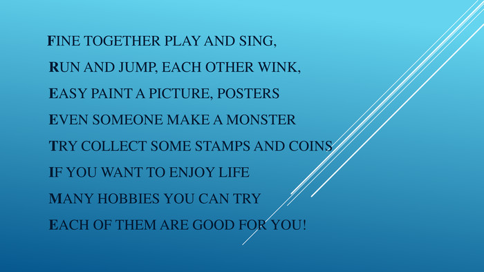 Fine together play and sing,Run and jump, each other wink,Easy paint a picture, posters. Even someone make a monster. Try collect some stamps and coins If you want to enjoy life. Many hobbies you can try. Each of them are good for you!