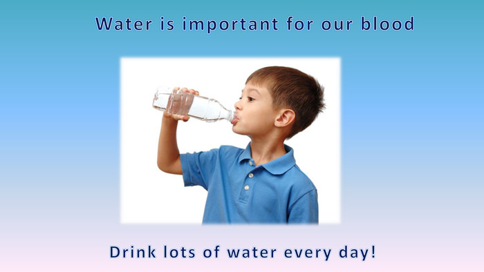 Water is important for our blood. Drink lots of water every day!