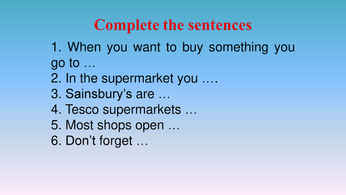 1. When you want to buy something you go to …2. In the supermarket you ….3. Sainsbury's are …4. Tesco supermarkets …5. Most shops open …6. Don't forget …