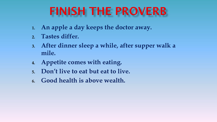 An apple a day keeps the doctor away. Tastes differ. After dinner sleep a while, after supper walk a mile. Appetite comes with eating. Don't live to eat but eat to live. Good health is above wealth.