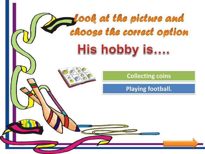 Look at the picture and choose the correct option. Try Again. Great Job!Playing football. Collecting coins. His hobby is….
