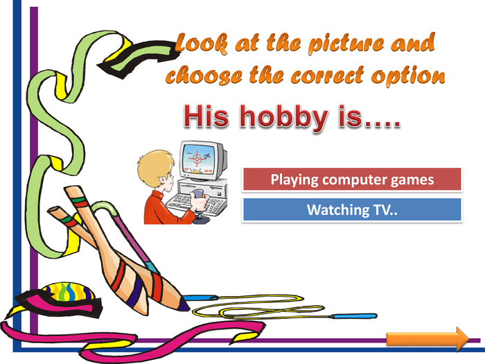 Look at the picture and choose the correct option. Try Again. Great Job!Watching TV.. Playing computer games. His hobby is….