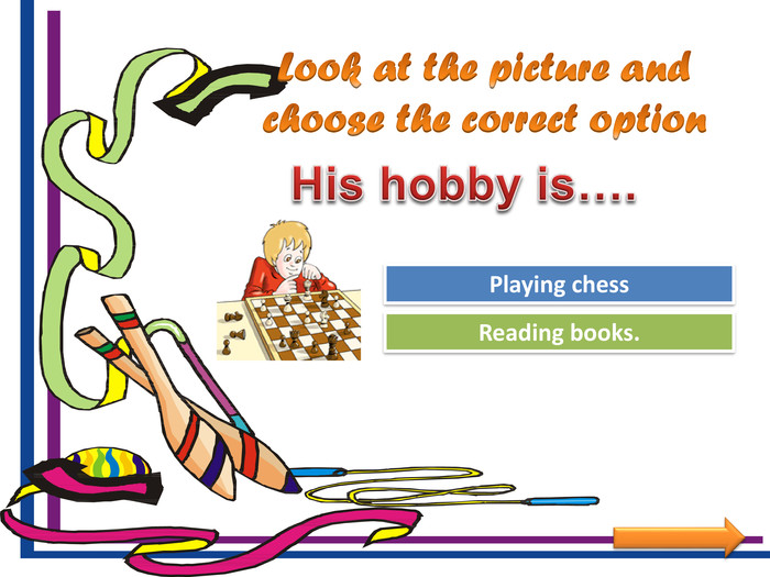 Look at the picture and choose the correct option. Try Again. Great Job!Reading books. Playing chess. His hobby is….