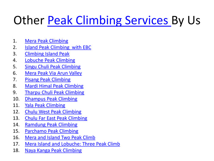 Other Peak Climbing Services By Us. Mera Peak Climbing. Island Peak Climbing with EBC Climbing Island Peak Lobuche Peak Climbing. Singu Chuli Peak Climbing. Mera Peak Via Arun Valley. Pisang Peak Climbing. Mardi Himal Peak Climbing. Tharpu Chuli Peak Climbing. Dhampus Peak Climbing. Yala Peak Climbing. Chulu West Peak Climbing. Chulu Far East Peak Climbing. Ramdung Peak Climbing. Parchamo Peak Climbing. Mera and Island Two Peak Climb. Mera Island and Lobuche: Three Peak Climb. Naya Kanga Peak Climbing