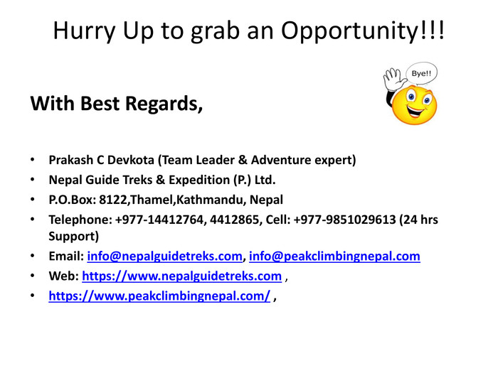 Hurry Up to grab an Opportunity!!!With Best Regards,Prakash C Devkota (Team Leader & Adventure expert)Nepal Guide Treks & Expedition (P.) Ltd. P. O. Box: 8122,Thamel,Kathmandu, Nepal. Telephone: +977-14412764, 4412865, Cell: +977-9851029613 (24 hrs Support)Email: info@nepalguidetreks.com, info@peakclimbingnepal.com. Web: https://www.nepalguidetreks.com ,  https://www.peakclimbingnepal.com/ ,