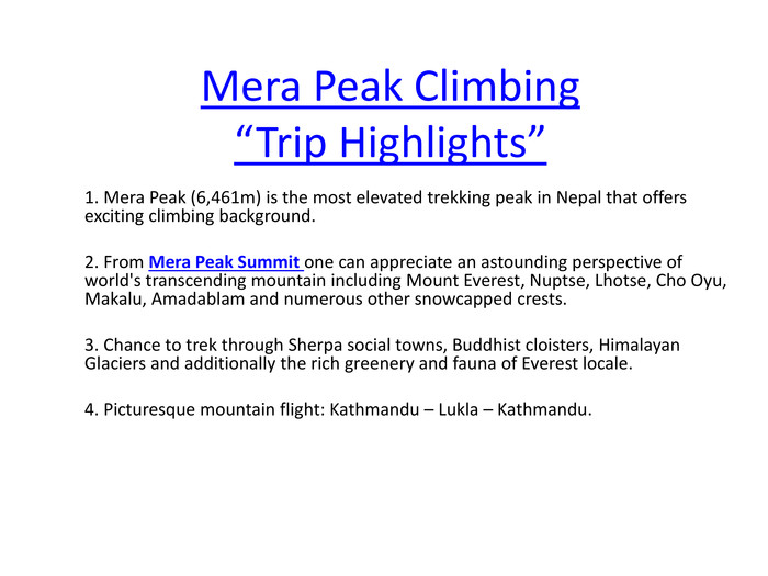 "Mera Peak Climbing ""Trip Highlights""1. Mera Peak (6,461m) is the most elevated trekking peak in Nepal that offers exciting climbing background. 2. From Mera Peak Summit one can appreciate an astounding perspective of world's transcending mountain including Mount Everest, Nuptse, Lhotse, Cho Oyu, Makalu, Amadablam and numerous other snowcapped crests. 3. Chance to trek through Sherpa social towns, Buddhist cloisters, Himalayan Glaciers and additionally the rich greenery and fauna of Everest locale. 4. Picturesque mountain flight: Kathmandu – Lukla – Kathmandu."