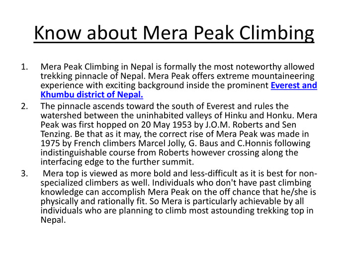 Know about Mera Peak Climbing. Mera Peak Climbing in Nepal is formally the most noteworthy allowed trekking pinnacle of Nepal. Mera Peak offers extreme mountaineering experience with exciting background inside the prominent Everest and Khumbu district of Nepal. The pinnacle ascends toward the south of Everest and rules the watershed between the uninhabited valleys of Hinku and Honku. Mera Peak was first hopped on 20 May 1953 by J. O. M. Roberts and Sen Tenzing. Be that as it may, the correct rise of Mera Peak was made in 1975 by French climbers Marcel Jolly, G. Baus and C. Honnis following indistinguishable course from Roberts however crossing along the interfacing edge to the further summit. Mera top is viewed as more bold and less-difficult as it is best for non-specialized climbers as well. Individuals who don't have past climbing knowledge can accomplish Mera Peak on the off chance that he/she is physically and rationally fit. So Mera is particularly achievable by all individuals who are planning to climb most astounding trekking top in Nepal.