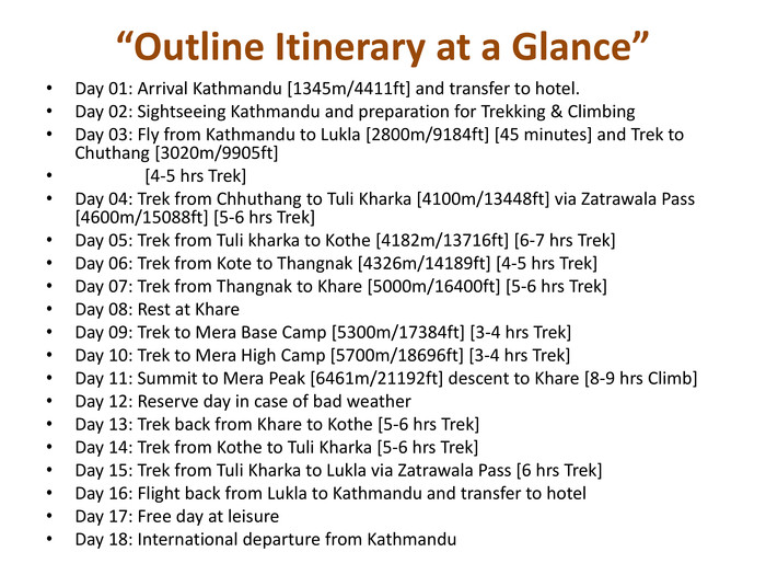 """Outline Itinerary at a Glance""Day 01: Arrival Kathmandu [1345m/4411ft] and transfer to hotel. Day 02: Sightseeing Kathmandu and preparation for Trekking & Climbing Day 03: Fly from Kathmandu to Lukla [2800m/9184ft] [45 minutes] and Trek to Chuthang [3020m/9905ft] [4-5 hrs Trek]Day 04: Trek from Chhuthang to Tuli Kharka [4100m/13448ft] via Zatrawala Pass [4600m/15088ft] [5-6 hrs Trek]Day 05: Trek from Tuli kharka to Kothe [4182m/13716ft] [6-7 hrs Trek]Day 06: Trek from Kote to Thangnak [4326m/14189ft] [4-5 hrs Trek]Day 07: Trek from Thangnak to Khare [5000m/16400ft] [5-6 hrs Trek]Day 08: Rest at Khare. Day 09: Trek to Mera Base Camp [5300m/17384ft] [3-4 hrs Trek]Day 10: Trek to Mera High Camp [5700m/18696ft] [3-4 hrs Trek]Day 11: Summit to Mera Peak [6461m/21192ft] descent to Khare [8-9 hrs Climb]Day 12: Reserve day in case of bad weather Day 13: Trek back from Khare to Kothe [5-6 hrs Trek] Day 14: Trek from Kothe to Tuli Kharka [5-6 hrs Trek]Day 15: Trek from Tuli Kharka to Lukla via Zatrawala Pass [6 hrs Trek]Day 16: Flight back from Lukla to Kathmandu and transfer to hotel Day 17: Free day at leisure Day 18: International departure from Kathmandu"