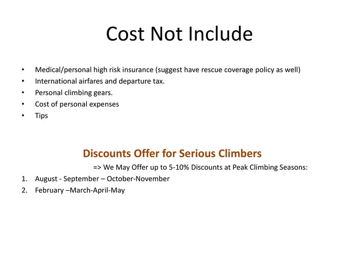 Cost Not Include. Medical/personal high risk insurance (suggest have rescue coverage policy as well)International airfares and departure tax. Personal climbing gears. Cost of personal expenses. Tips Discounts Offer for Serious Climbers => We May Offer up to 5-10% Discounts at Peak Climbing Seasons: August - September – October-November. February –March-April-May