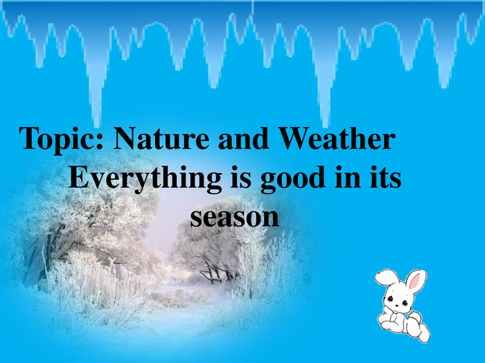 Topic: Nature and Weather Everything is good in its season