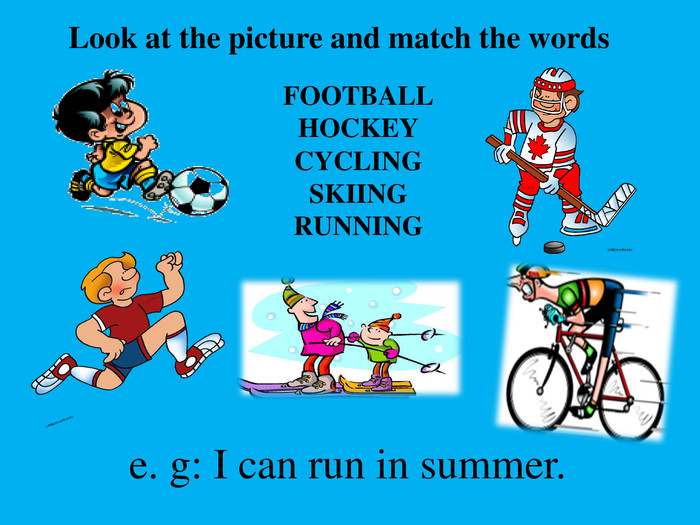 Look at the picture and match the words. FOOTBALLHOCKEYCYCLINGSKIINGRUNNING e. g: I can run in summer.