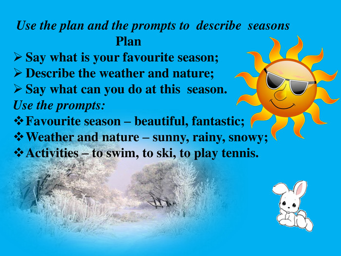 Use the plan and the prompts to describe seasons Plan. Say what is your favourite season;Describe the weather and nature; Say what can you do at this season. Use the prompts: Favourite season – beautiful, fantastic;Weather and nature – sunny, rainy, snowy;Activities – to swim, to ski, to play tennis.